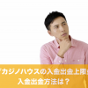 ライブカジノハウスの入金出金上限金額と入金出金方法は?