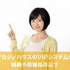 ライブカジノハウスのVIPシステム会員の特典や昇格条件は?