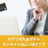 Vプリカ入金できるオンラインカジノはどこ?