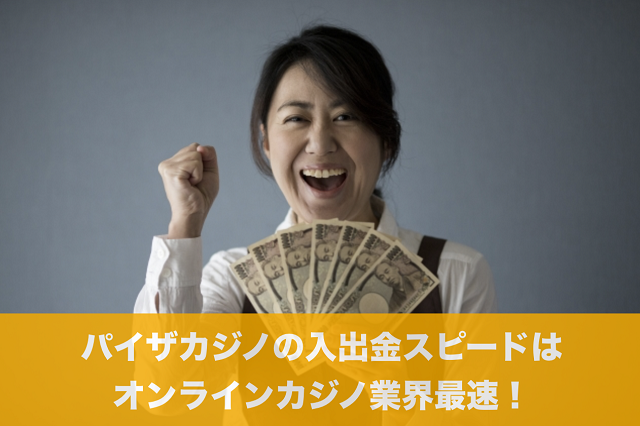 パイザカジノの入出金スピードはオンラインカジノ業界最速!