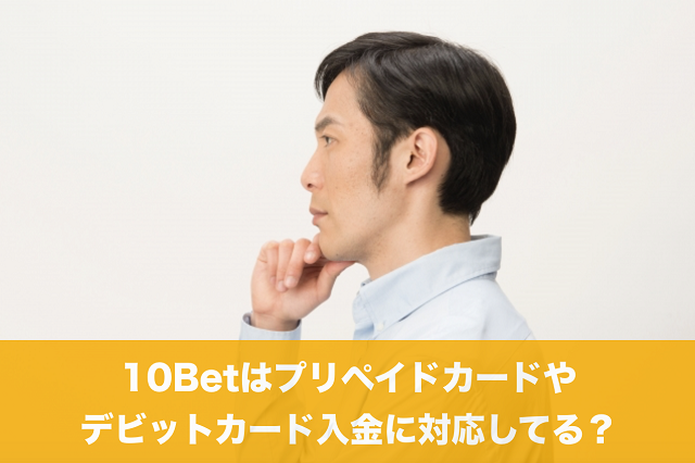 10Betはプリペイドカードやデビットカード入金に対応してる?