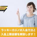 ラッキーカジノの入金方法と入金上限金額を解説します!