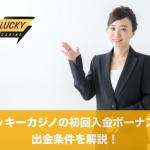 ラッキーカジノの初回入金ボーナスと出金条件を解説!