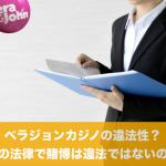 ベラジョンカジノの違法性?日本の法律で賭博は違法ではないのか?