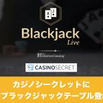カジノシークレットに専用ライブブラックジャックテーブル登場!