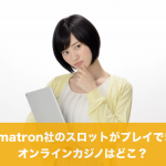Gamatron社のスロットがプレイできるオンラインカジノは?