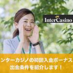 インターカジノの初回入金ボーナスと出金条件