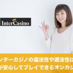 インターカジノの違法性や適法性は?日本人が安心してプレイ可能?