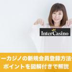インターカジノの新規会員登録方法や手順、ポイントを図解付きで解説