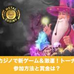 賞金5,000ドル》メタルカジノで新ゲーム&激運!トーナメント開催中!