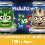 Reactoonzのスロットで一撃320万超え│10Bet Japan