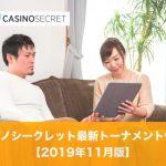 2019年11月版》カジノシークレット最新トーナメント情報