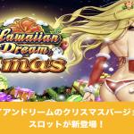 ハワイアンドリームのクリスマスバージョンのスロットが新登場!
