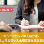 オムニアカジノの入金方法と入金上限金額や入金限度額を徹底解説!