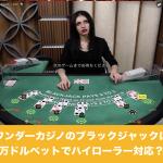 ワンダーカジノのブラックジャックは万ドルベットでハイローラー対応?