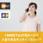 188BETはJCBカードで入金できるオンラインカジノ?