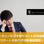 クイーンカジノの日本語サポートの対応時間や体制、評判を徹底解説!