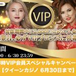 【6月30日まで】即時VIP会員スペシャルキャンペーン│クイーンカジノ