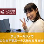 チェリーカジノで30ドルの入金不要ボーナスをもらう方法を紹介!