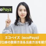 エコペイズ(ecoPayz)銀行口座の登録方法&出金方法を紹介!
