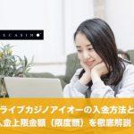 ライブカジノアイオーの入金方法と入金上限金額(限度額)を徹底解説!