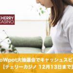 【12月13日まで】チェリーカジノのWoWpot大抽選会でキャッシュスピン!