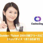 【1月13日まで】カジノデイズでGolden Ticket 2のフリースピン!