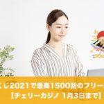 【1月3日まで】チェリーカジノのおみくじ2021で最高1500回のフリースピン!