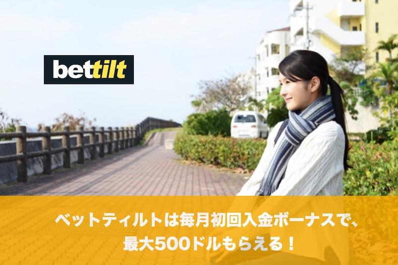 ベットティルトは毎月初回入金ボーナスで最大500ドルもらえる!