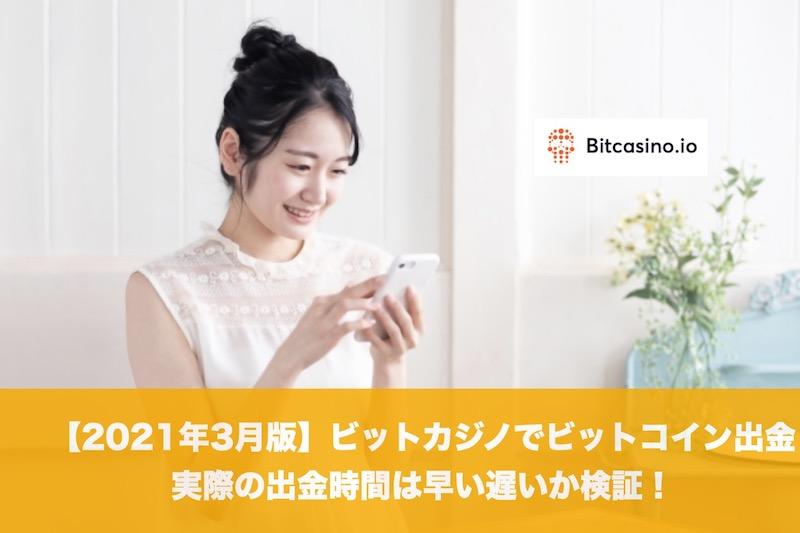 【2021年3月版】ビットカジノでビットコイン出金、実際の出金時間は早い遅いか検証!