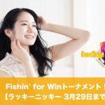 【3月29日まで】ラッキーニッキーでFishin' for Winトーナメント!