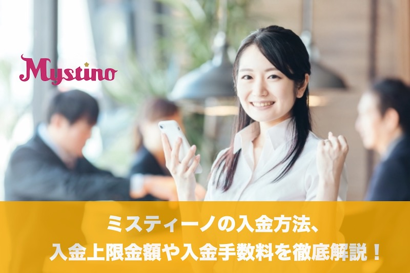 ミスティーノの入金方法、入金上限金額や入金手数料を徹底解説!