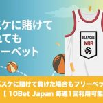 【定期開催】10Bet Japanはバスケに賭けて負けた場合もフリーベット!