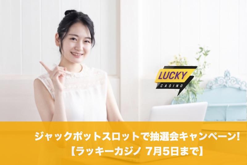 【7月5日まで】ラッキーカジノのジャックポットスロットで抽選会キャンペーン!