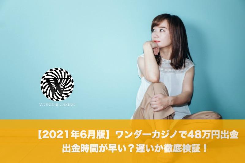 【2021年6月版】ワンダーカジノで48万円出金、出金時間が早い?遅いか徹底検証!