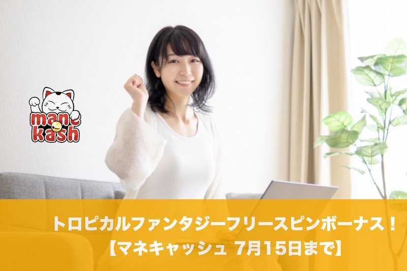 【7月15日まで】マネキャッシュでトロピカルファンタジーフリースピンボーナス!